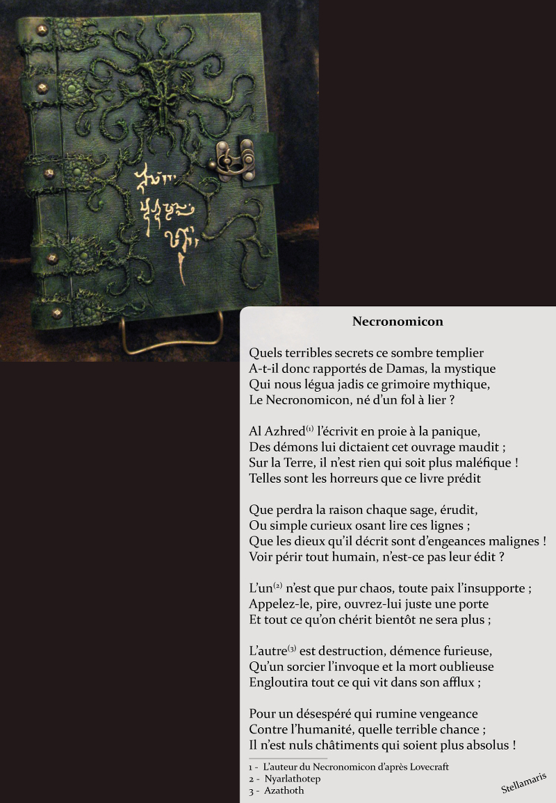 Necronomicon / / Quels terribles secrets ce sombre templier / A-t-il donc rapportés de Damas, la mystique / Qui nous légua jadis ce grimoire mythique, / Le Necronomicon, né d'un fol à lier ? / / Al Azhred (1) l'écrivit en proie à la panique, / Des démons lui dictaient cet ouvrage maudit ; / Sur la Terre, il n'est rien qui soit plus maléfique ! / Telles sont les horreurs que ce livre prédit / / Que perdra la raison chaque sage, érudit, / Ou simple curieux osant lire ces lignes ; / Que les dieux qu'il décrit sont d'engeances malignes ! / Voir périr tout humain, n'est-ce pas leur édit ? / / L'un (2) n'est que pur chaos, toute paix l'insupporte ; / Appelez-le, pire, ouvrez-lui juste une porte / Et tout ce qu'on chérit bientôt ne sera plus ; / / L'autre (3) est destruction, démence furieuse, / Qu'un sorcier l'invoque et la mort oublieuse / Engloutira tout ce qui vit dans son afflux ; / / Pour un désespéré qui rumine vengeance / Contre l'humanité, quelle terrible chance ; / Il n'est nuls châtiments qui soient plus absolus ! / / Stellamaris / / 1 - L'auteur du Necronomicon d'après Lovecraft / / 2 - Nyarlathotep / / 3 - Azathoth